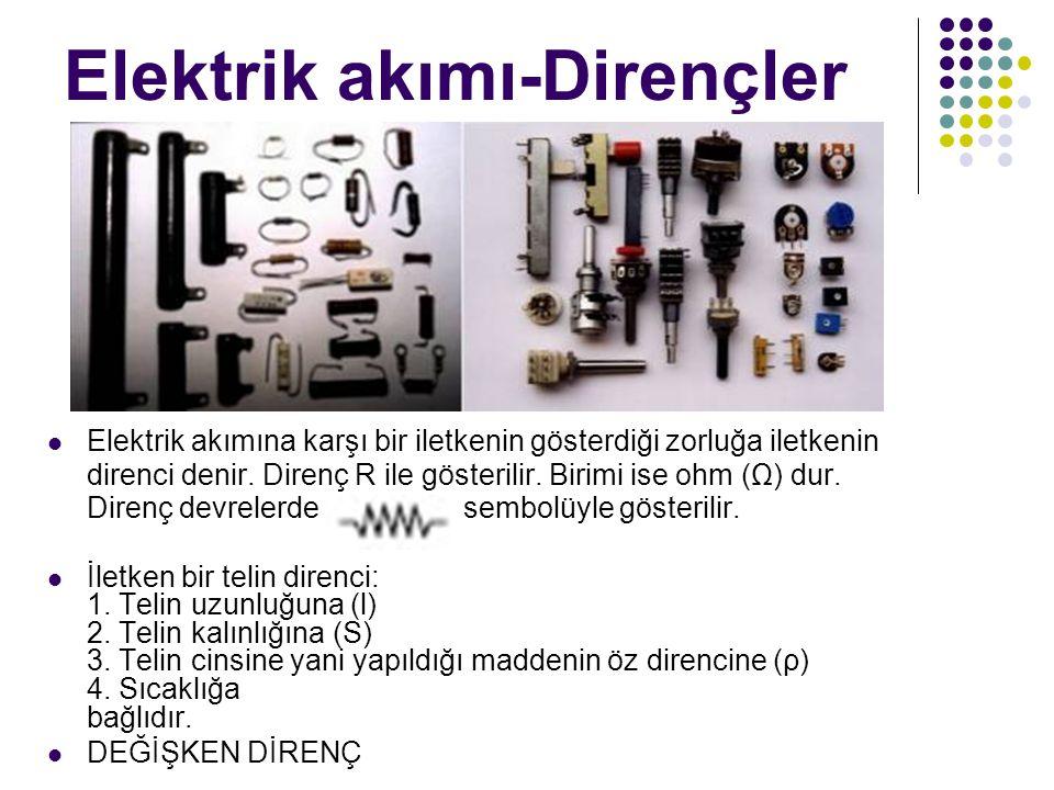 Elektrik akımı-Dirençler Elektrik akımına karşı bir iletkenin gösterdiği zorluğa iletkenin direnci denir. Direnç R ile gösterilir. Birimi ise ohm (Ω)