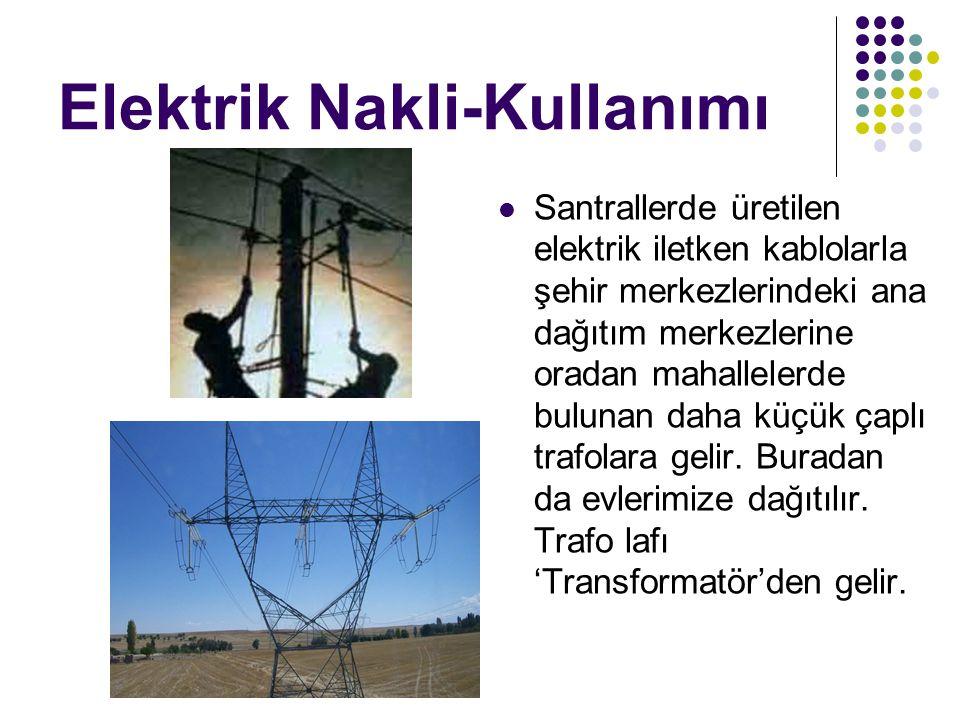 Elektrik Nakli-Kullanımı Santrallerde üretilen elektrik iletken kablolarla şehir merkezlerindeki ana dağıtım merkezlerine oradan mahallelerde bulunan