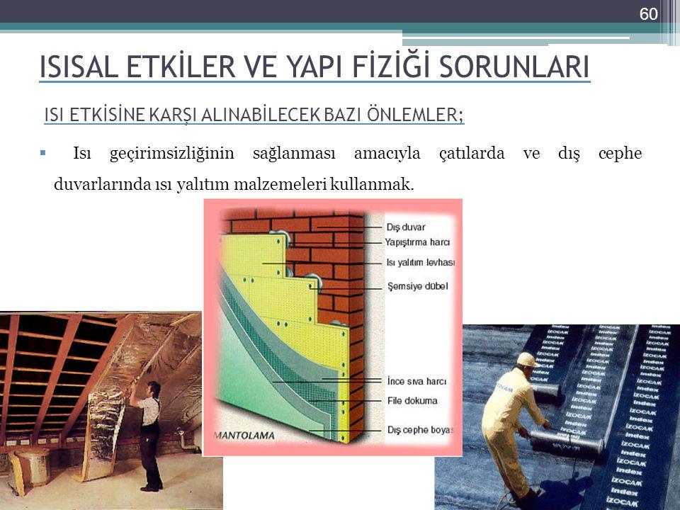 ISISAL ETKİLER VE YAPI FİZİĞİ SORUNLARI  Isı geçirimsizliğinin sağlanması amacıyla çatılarda ve dış cephe duvarlarında ısı yalıtım malzemeleri kullanmak.