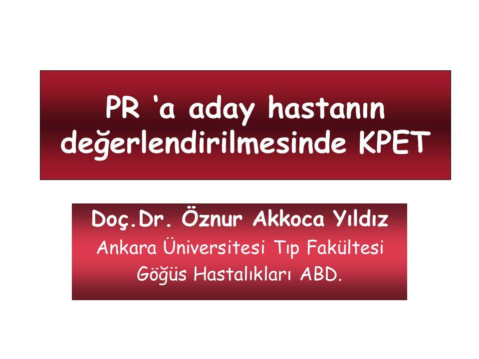 PR 'a aday hastanın değerlendirilmesinde KPET Doç.Dr. Öznur Akkoca Yıldız Ankara Üniversitesi Tıp Fakültesi Göğüs Hastalıkları ABD.