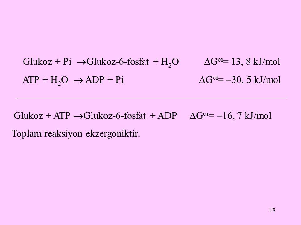 18 Glukoz + Pi  Glukoz-6-fosfat + H 2 O  G oı = 13, 8 kJ/mol ATP + H 2 O  ADP + Pi  G oı =  30, 5 kJ/mol  Glukoz + ATP