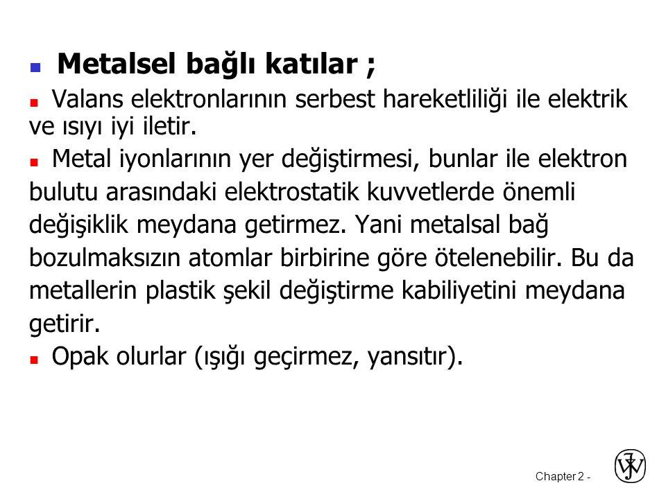 Chapter 2 -  Metalsel bağlı katılar ;  Valans elektronlarının serbest hareketliliği ile elektrik ve ısıyı iyi iletir.