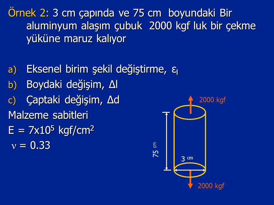 Örnek 2: 3 cm çapında ve 75 cm boyundaki Bir aluminyum alaşım çubuk 2000 kgf luk bir çekme yüküne maruz kalıyor a) Eksenel birim şekil değiştirme, ε l b) Boydaki değişim, Δl c) Çaptaki değişim, Δd Malzeme sabitleri E = 7x10 5 kgf/cm 2 ν = 0.33 ν = 0.33 3 cm 75 cm 2000 kgf