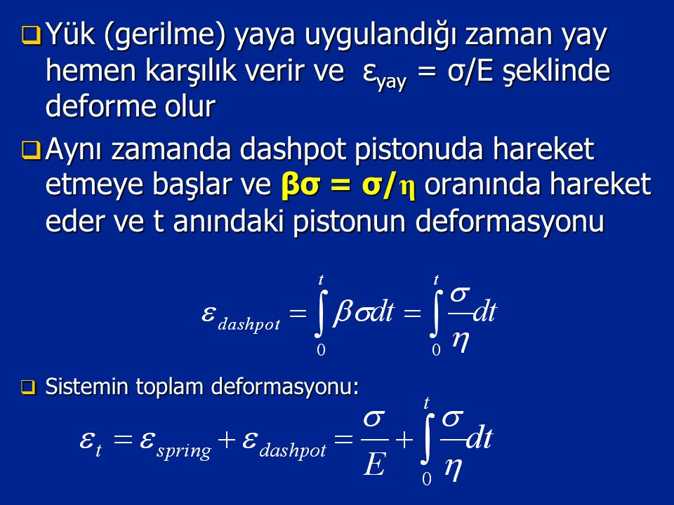  Yük (gerilme) yaya uygulandığı zaman yay hemen karşılık verir ve ε yay = σ/E şeklinde deforme olur  Aynı zamanda dashpot pistonuda hareket etmeye başlar ve βσ = σ/ η oranında hareket eder ve t anındaki pistonun deformasyonu  Sistemin toplam deformasyonu:
