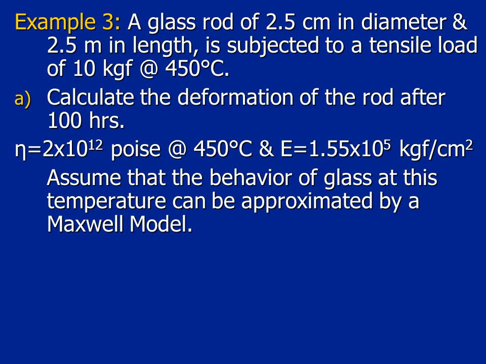 Example 3: A glass rod of 2.5 cm in diameter & 2.5 m in length, is subjected to a tensile load of 10 kgf @ 450°C.