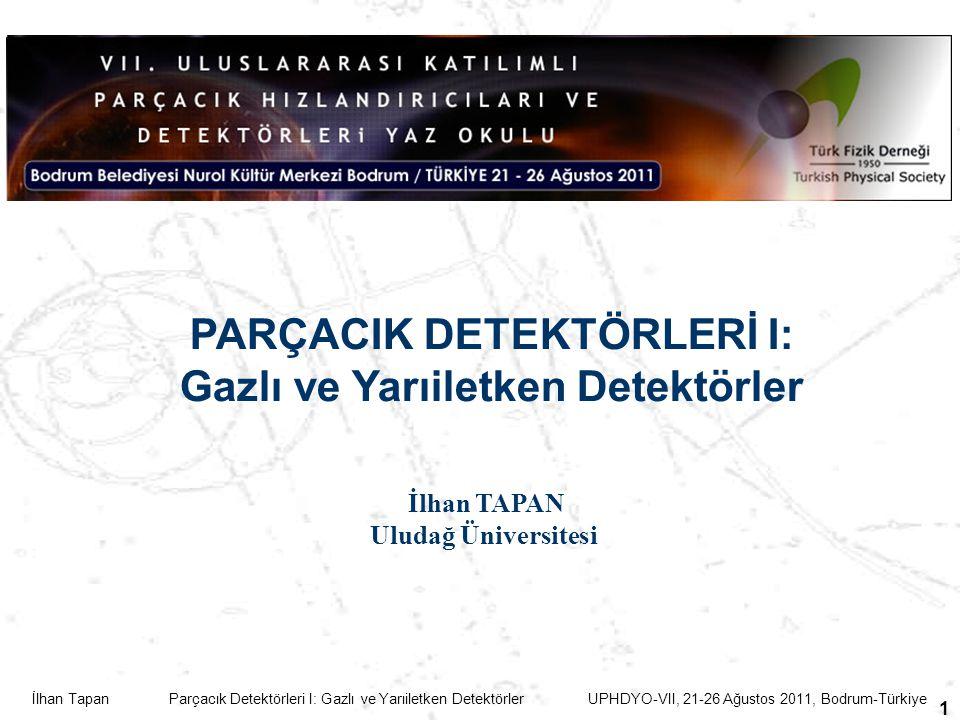 İlhan Tapan Parçacık Detektörleri I: Gazlı ve Yarıiletken Detektörler UPHDYO-VII, 21-26 Ağustos 2011, Bodrum-Türkiye 1 PARÇACIK DETEKTÖRLERİ I: Gazlı ve Yarıiletken Detektörler İlhan TAPAN Uludağ Üniversitesi