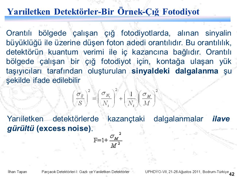 İlhan Tapan Parçacık Detektörleri I: Gazlı ve Yarıiletken Detektörler UPHDYO-VII, 21-26 Ağustos 2011, Bodrum-Türkiye 42 Yarıiletken Detektörler-Bir Örnek-Çığ Fotodiyot Orantılı bölgede çalışan çığ fotodiyotlarda, alınan sinyalin büyüklüğü ile üzerine düşen foton adedi orantılıdır.