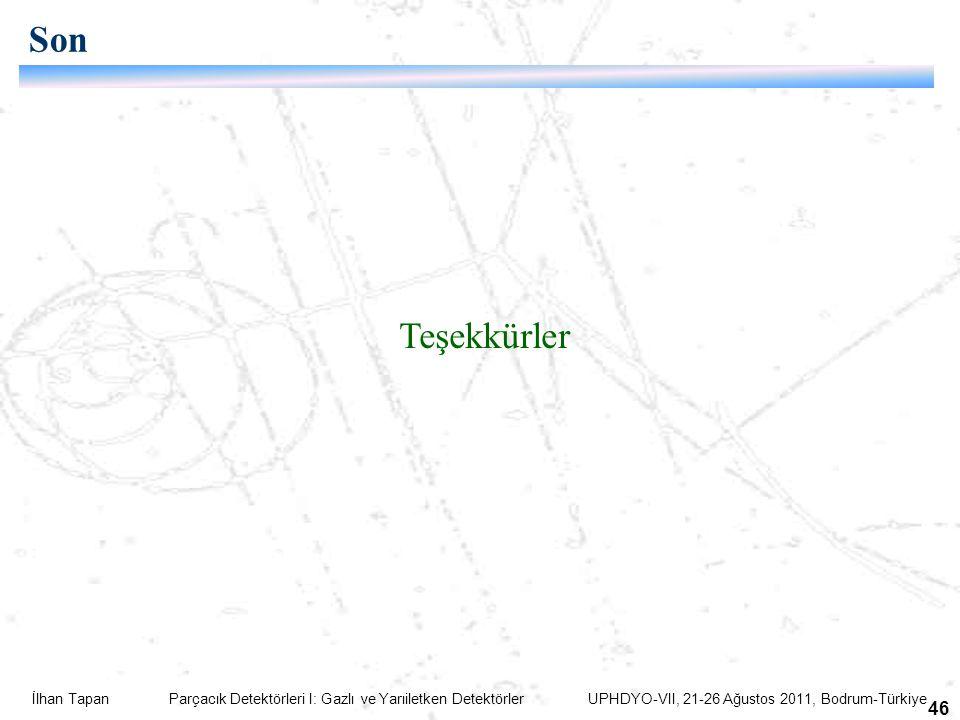 İlhan Tapan Parçacık Detektörleri I: Gazlı ve Yarıiletken Detektörler UPHDYO-VII, 21-26 Ağustos 2011, Bodrum-Türkiye 46 Son Teşekkürler