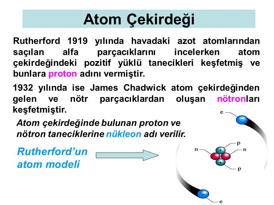 Atom Çekirdeği Rutherford 1919 yılında havadaki azot atomlarından saçılan alfa parçacıklarını incelerken atom çekirdeğindeki pozitif yüklü tanecikleri keşfetmiş ve bunlara proton adını vermiştir.