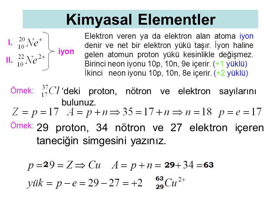 Kimyasal Elementler Elektron veren ya da elektron alan atoma iyon denir ve net bir elektron yükü taşır. İyon haline gelen atomun proton yükü kesinlikl