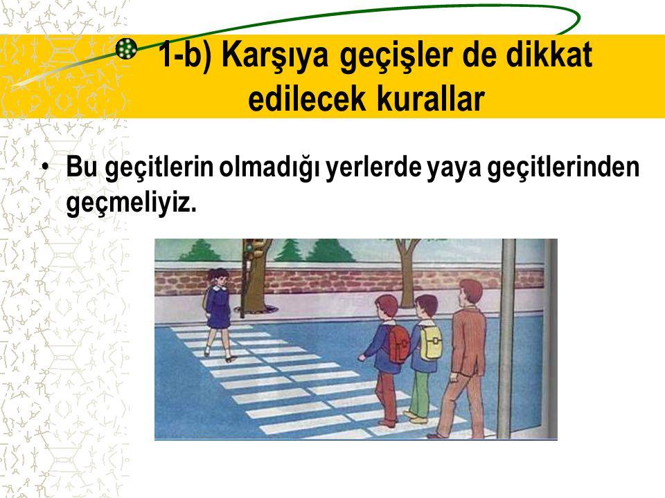 1-b) Karşıya geçişler de dikkat edilecek kurallar Karşıdan karşıya geçişler de en güvenli yerler alt ve üst geçitlerdir.