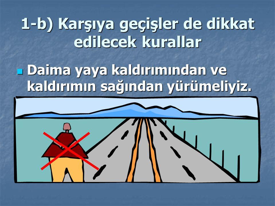 1-b) Karşıya geçişler de dikkat edilecek kurallar Bu geçitlerin olmadığı yerlerde yaya geçitlerinden geçmeliyiz.