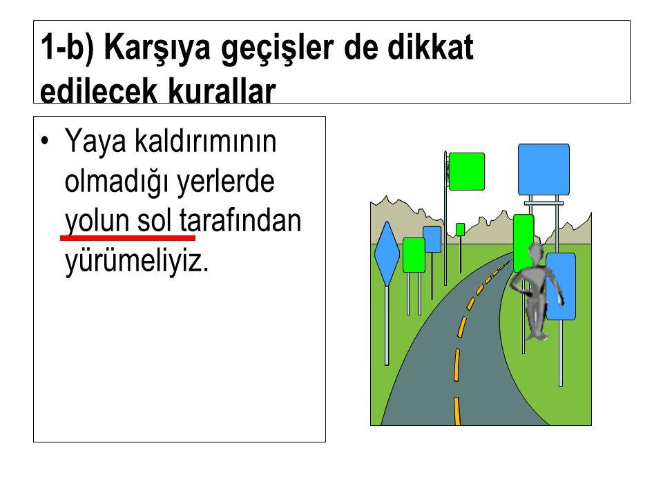 1-b) Karşıya geçişler de dikkat edilecek kurallar Daima yaya kaldırımından ve kaldırımın sağından yürümeliyiz. Daima yaya kaldırımından ve kaldırımın