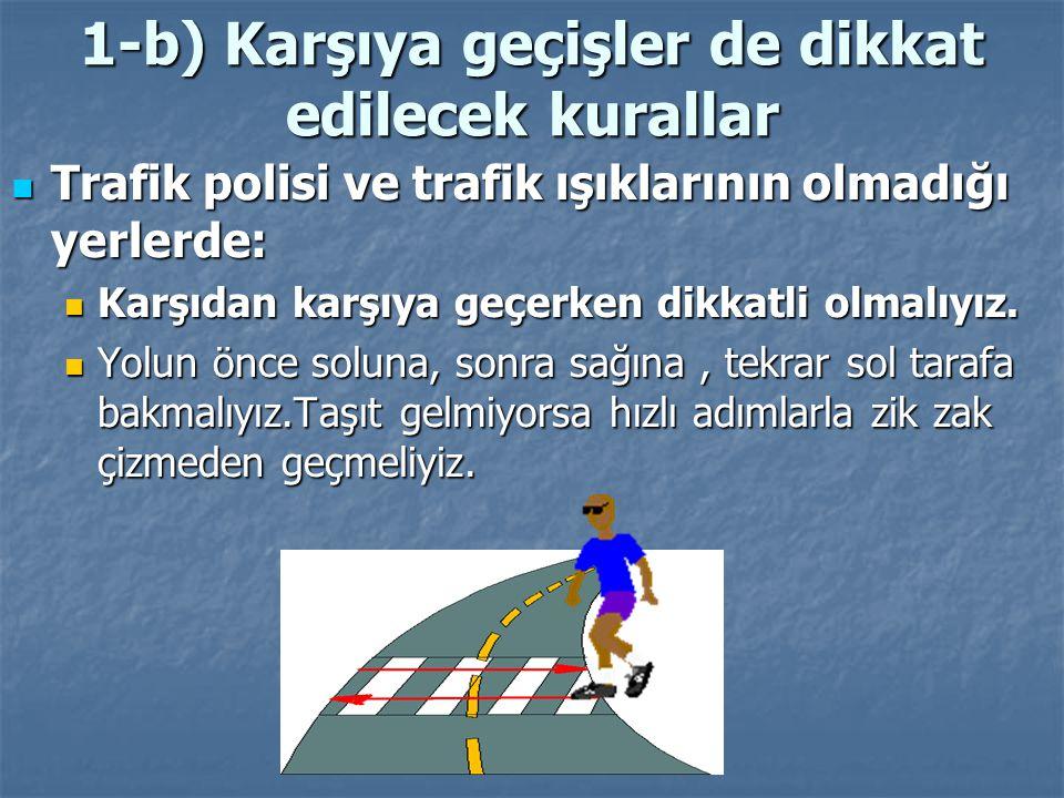 1-b) Karşıya geçişler de dikkat edilecek kurallar Yaya kaldırımının olmadığı yerlerde yolun sol tarafından yürümeliyiz.