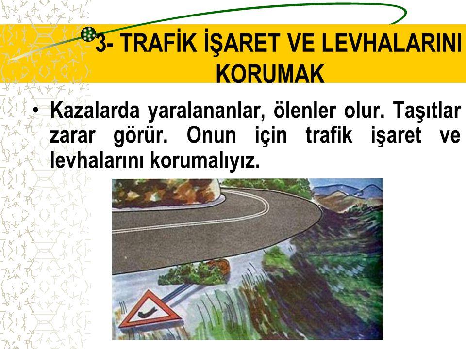 3- TRAFİK İŞARET VE LEVHALARINI KORUMAK Trafik işaret levhalarını korumak herkesin görevidir. Sökülmüş ve karalanmış levhalar yüzünden trafiğin düzeni