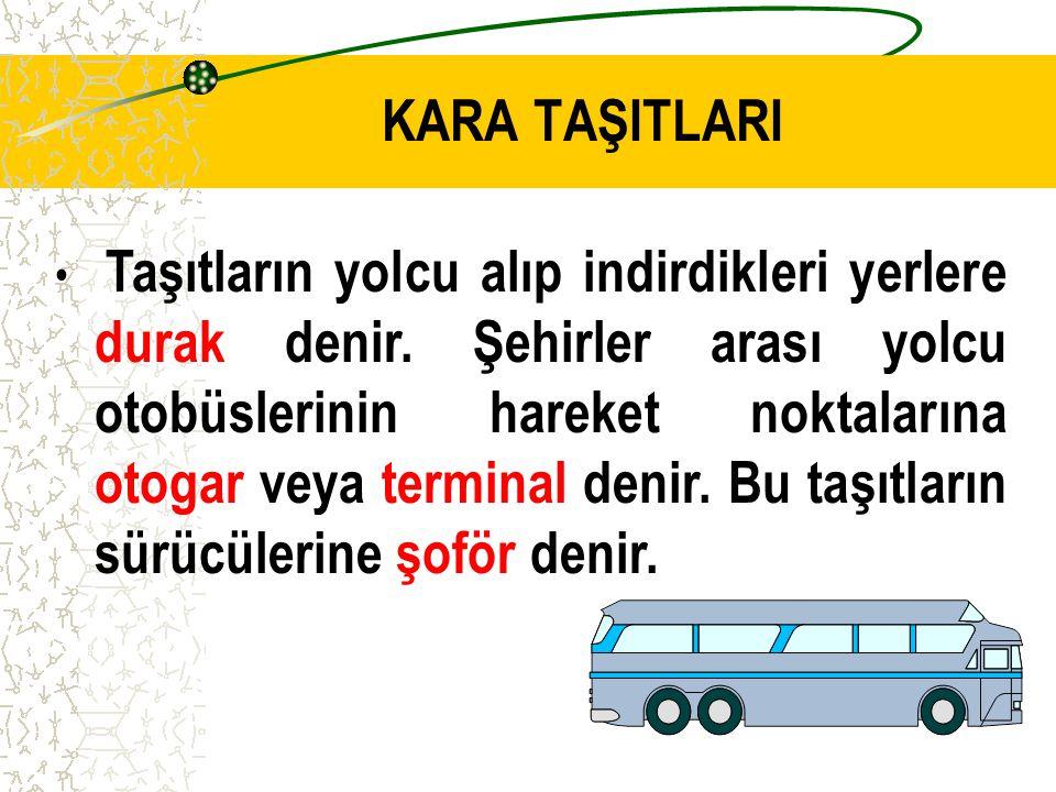 Otomobil,otobüs,minibüs, kamyon, kamyonet, tren, motosiklet, bisiklet kara taşıtlarıdır. KARA TAŞITLARI