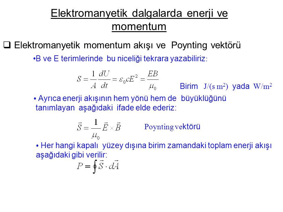  Elektromanyetik momentum akışı ve Poynting vektörü Elektromanyetik dalgalarda enerji ve momentum B ve E terimlerinde bu niceliği tekrara yazabiliriz : Birim J/(s m 2 ) yada W/m 2 Ayrıca enerji akışının hem yönü hem de büyüklüğünü tanımlayan aşağıdaki ifade elde ederiz: Poynting ve ktörü Her hangi kapalı yüzey dışına birim zamandaki toplam enerji akışı aşağıdaki gibi verilir:
