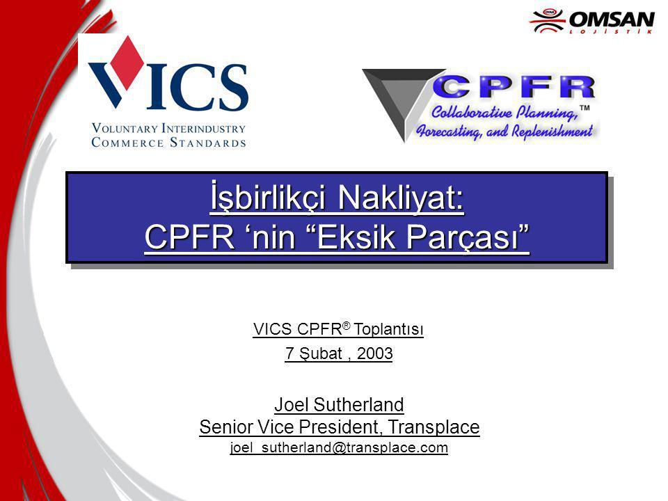 İşbirlikçi Nakliyat: CPFR 'nin Eksik Parçası İşbirlikçi Nakliyat: CPFR 'nin Eksik Parçası Joel Sutherland Senior Vice President, Transplace joel_sutherland@transplace.com VICS CPFR ® Toplantısı 7 Şubat, 2003