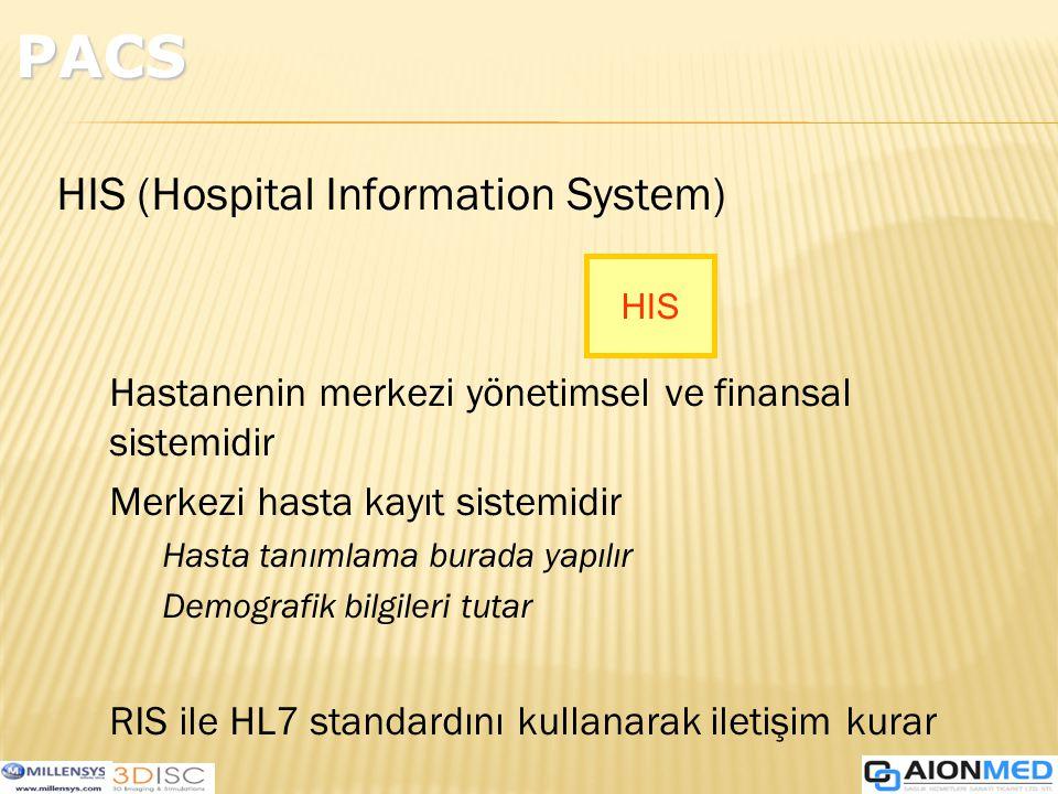 HIS (Hospital Information System) Hastanenin merkezi yönetimsel ve finansal sistemidir Merkezi hasta kayıt sistemidir Hasta tanımlama burada yapılır Demografik bilgileri tutar RIS ile HL7 standardını kullanarak iletişim kurar HIS PACS