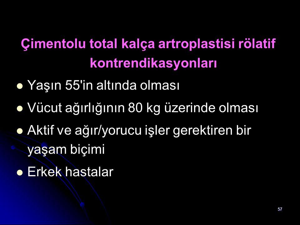 57 Çimentolu total kalça artroplastisi rölatif kontrendikasyonları Yaşın 55'in altında olması Vücut ağırlığının 80 kg üzerinde olması Aktif ve ağır/yo