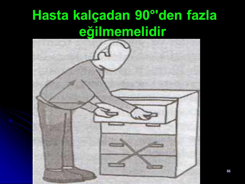 66 Hasta kalçadan 90°'den fazla eğilmemelidir