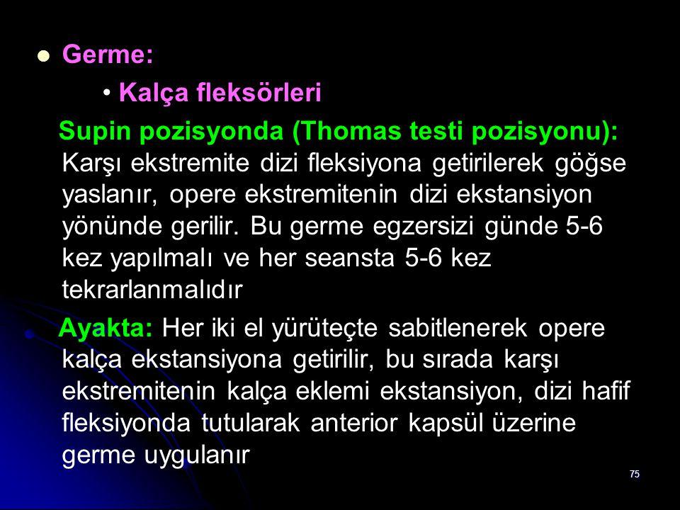 75 Germe: Kalça fleksörleri Supin pozisyonda (Thomas testi pozisyonu): Karşı ekstremite dizi fleksiyona getirilerek göğse yaslanır, opere ekstremiteni