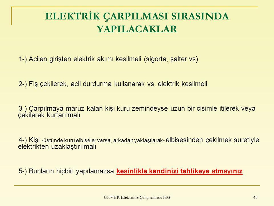 ÜNVER Elektrikle Çalışmalarda ISG 45 ELEKTRİK ÇARPILMASI SIRASINDA YAPILACAKLAR 1-) Acilen girişten elektrik akımı kesilmeli (sigorta, şalter vs) 2-)