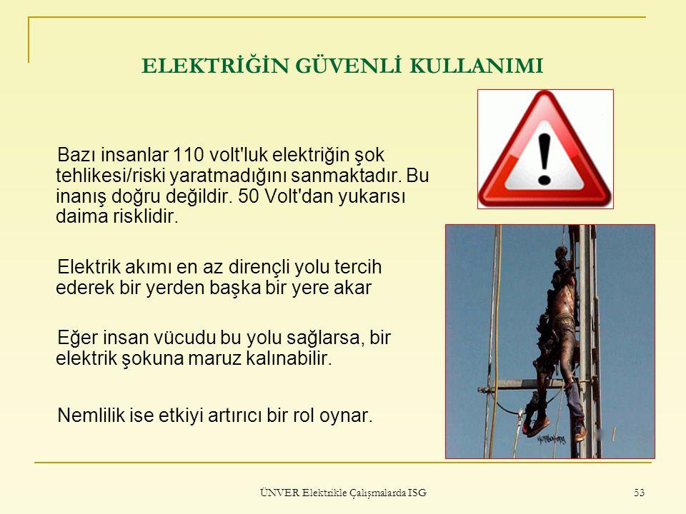 ÜNVER Elektrikle Çalışmalarda ISG 53 ELEKTRİĞİN GÜVENLİ KULLANIMI Bazı insanlar 110 volt'luk elektriğin şok tehlikesi/riski yaratmadığını sanmaktadır.
