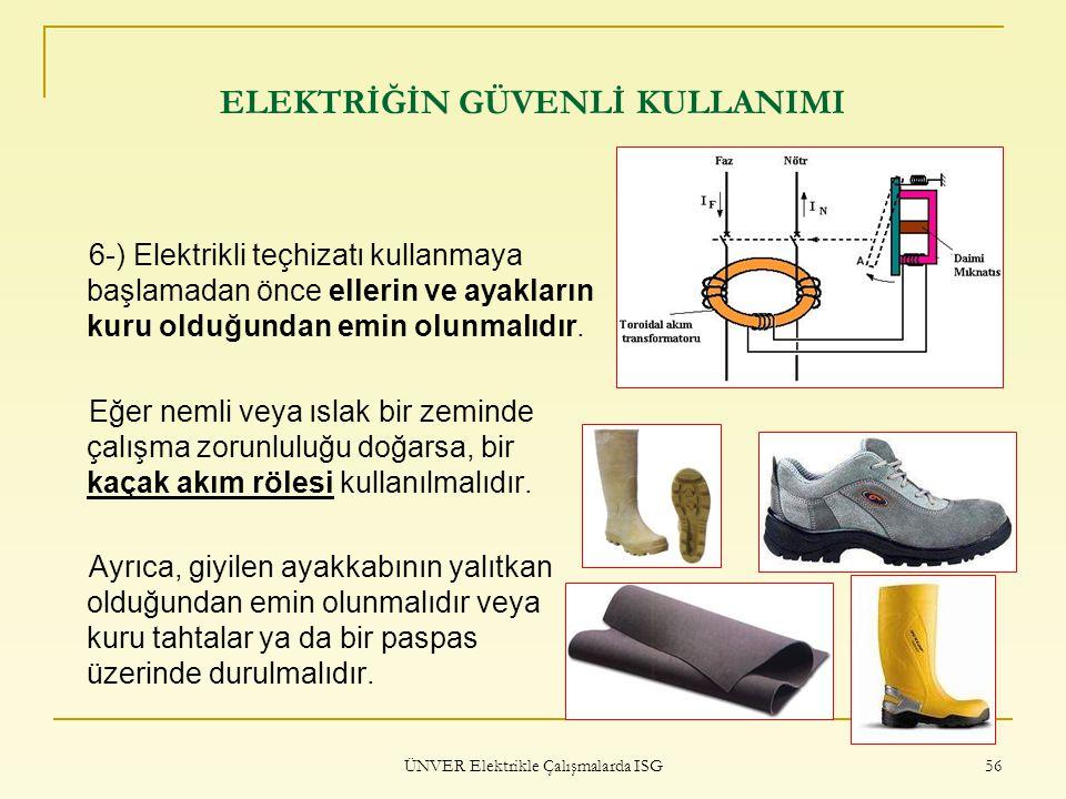 ÜNVER Elektrikle Çalışmalarda ISG 56 ELEKTRİĞİN GÜVENLİ KULLANIMI 6-) Elektrikli teçhizatı kullanmaya başlamadan önce ellerin ve ayakların kuru olduğu