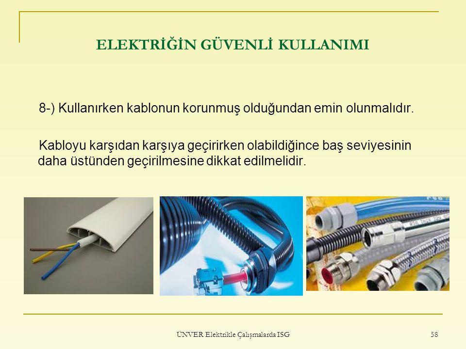 ÜNVER Elektrikle Çalışmalarda ISG 58 ELEKTRİĞİN GÜVENLİ KULLANIMI 8-) Kullanırken kablonun korunmuş olduğundan emin olunmalıdır. Kabloyu karşıdan karş