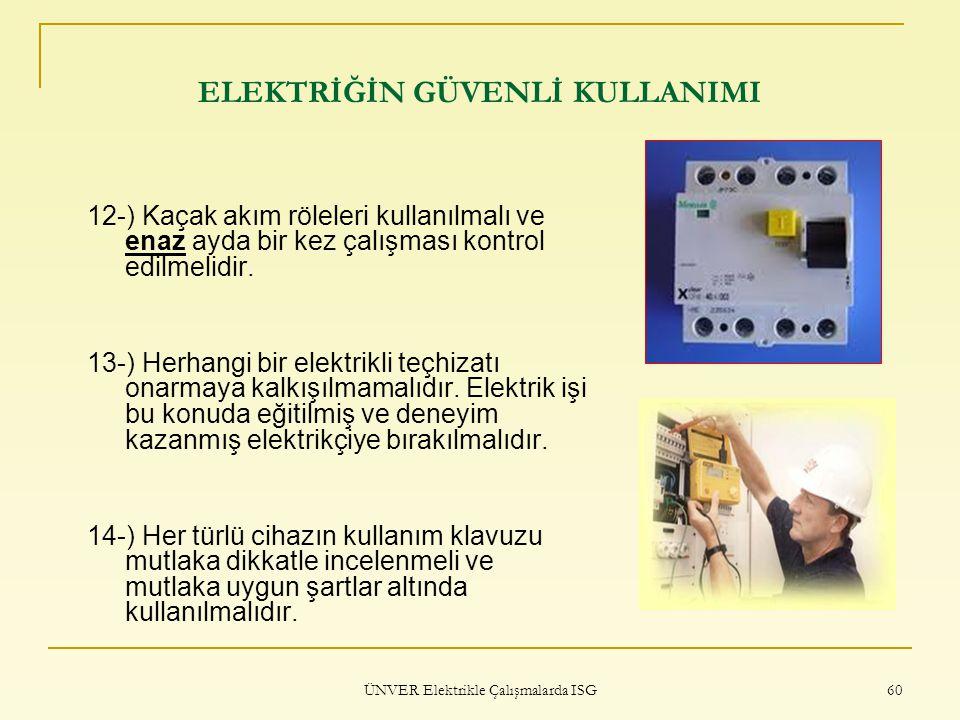 ÜNVER Elektrikle Çalışmalarda ISG 60 ELEKTRİĞİN GÜVENLİ KULLANIMI 12-) Kaçak akım röleleri kullanılmalı ve enaz ayda bir kez çalışması kontrol edilmel