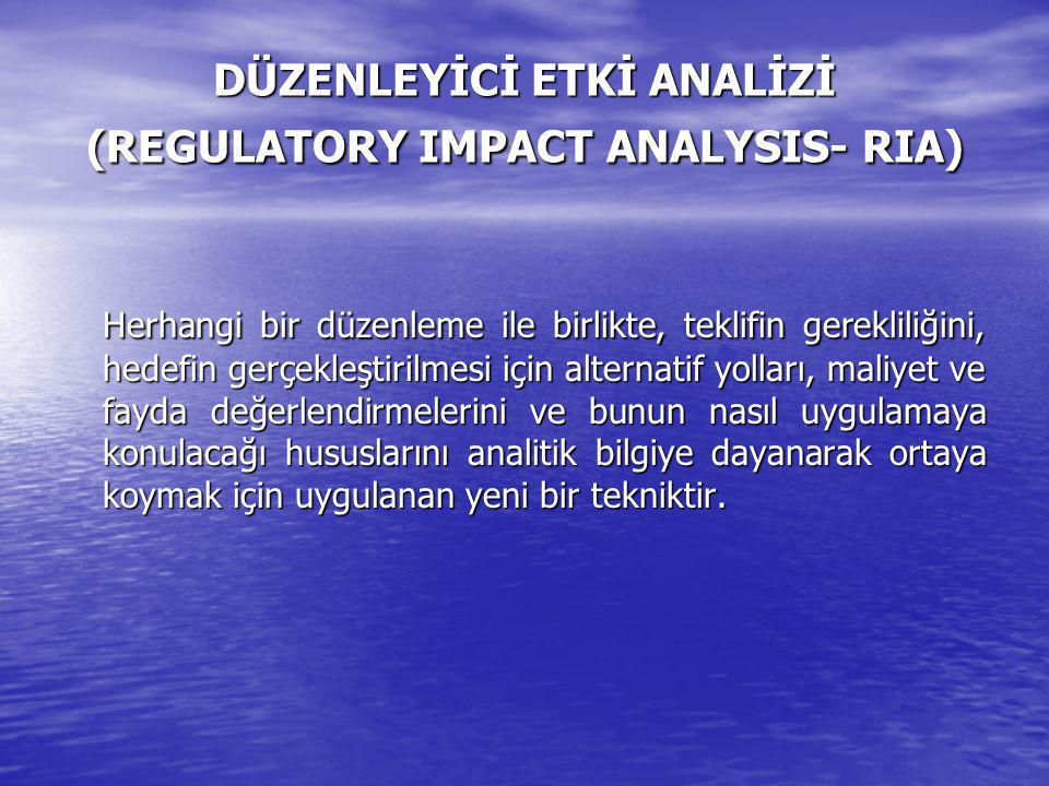 DÜZENLEYİCİ ETKİ ANALİZİ (REGULATORY IMPACT ANALYSIS- RIA) Herhangi bir düzenleme ile birlikte, teklifin gerekliliğini, hedefin gerçekleştirilmesi için alternatif yolları, maliyet ve fayda değerlendirmelerini ve bunun nasıl uygulamaya konulacağı hususlarını analitik bilgiye dayanarak ortaya koymak için uygulanan yeni bir tekniktir.