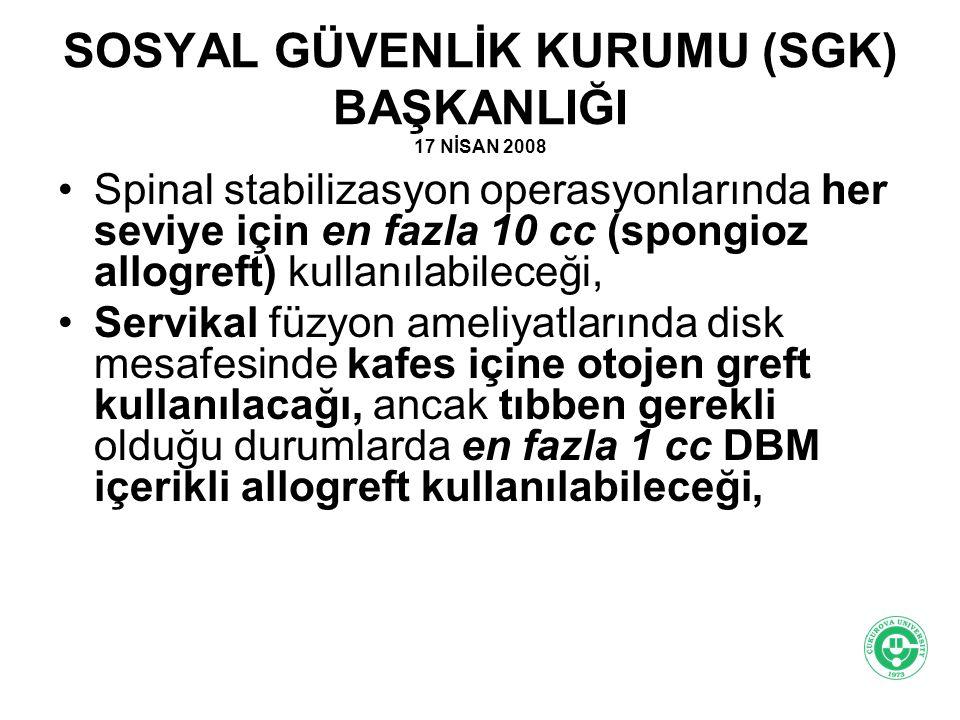 SOSYAL GÜVENLİK KURUMU (SGK) BAŞKANLIĞI 17 NİSAN 2008 Spinal stabilizasyon operasyonlarında her seviye için en fazla 10 cc (spongioz allogreft) kullan