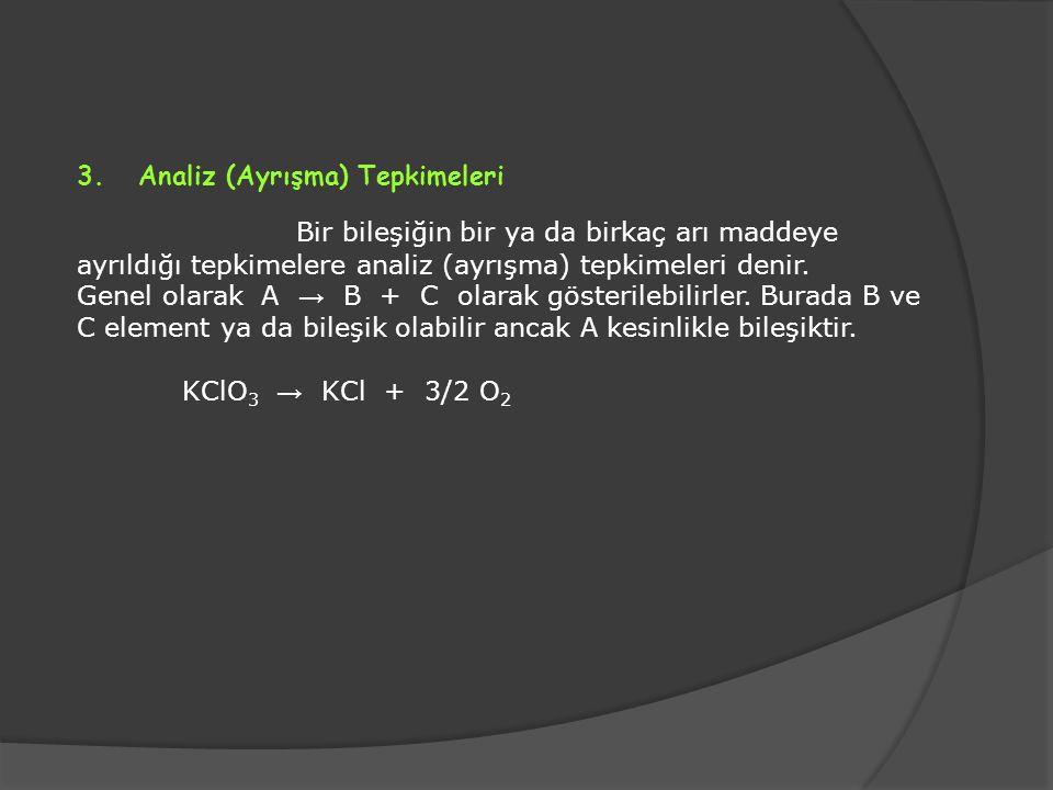 3. Analiz (Ayrışma) Tepkimeleri Bir bileşiğin bir ya da birkaç arı maddeye ayrıldığı tepkimelere analiz (ayrışma) tepkimeleri denir. Genel olarak A →