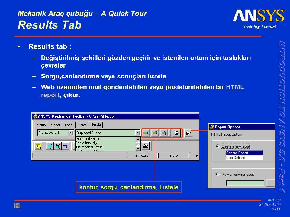 Training Manual 001289 30 Nov 1999 16-11 Mekanik Araç çubuğu - A Quick Tour Results Tab Results tab : –Değiştirilmiş şekilleri gözden geçirir ve istenilen ortam için taslakları çevreler –Sorgu,canlandırma veya sonuçları listele –Web üzerinden mail gönderilebilen veya postalanılabilen bir HTML report, çıkar.HTML report kontur, sorgu, canlandırma, Listele