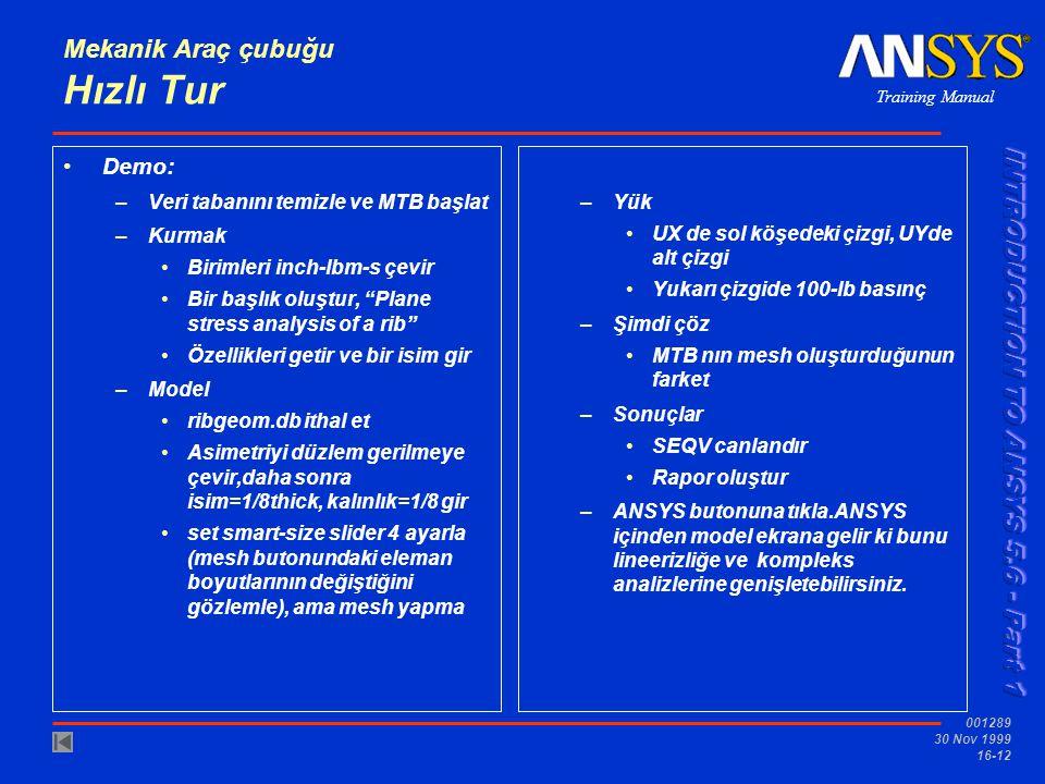 Training Manual 001289 30 Nov 1999 16-12 Mekanik Araç çubuğu Hızlı Tur Demo: –Veri tabanını temizle ve MTB başlat –Kurmak Birimleri inch-lbm-s çevir Bir başlık oluştur, Plane stress analysis of a rib Özellikleri getir ve bir isim gir –Model ribgeom.db ithal et Asimetriyi düzlem gerilmeye çevir,daha sonra isim=1/8thick, kalınlık=1/8 gir set smart-size slider 4 ayarla (mesh butonundaki eleman boyutlarının değiştiğini gözlemle), ama mesh yapma –Yük UX de sol köşedeki çizgi, UYde alt çizgi Yukarı çizgide 100-lb basınç –Şimdi çöz MTB nın mesh oluşturduğunun farket –Sonuçlar SEQV canlandır Rapor oluştur –ANSYS butonuna tıkla.ANSYS içinden model ekrana gelir ki bunu lineerizliğe ve kompleks analizlerine genişletebilirsiniz.
