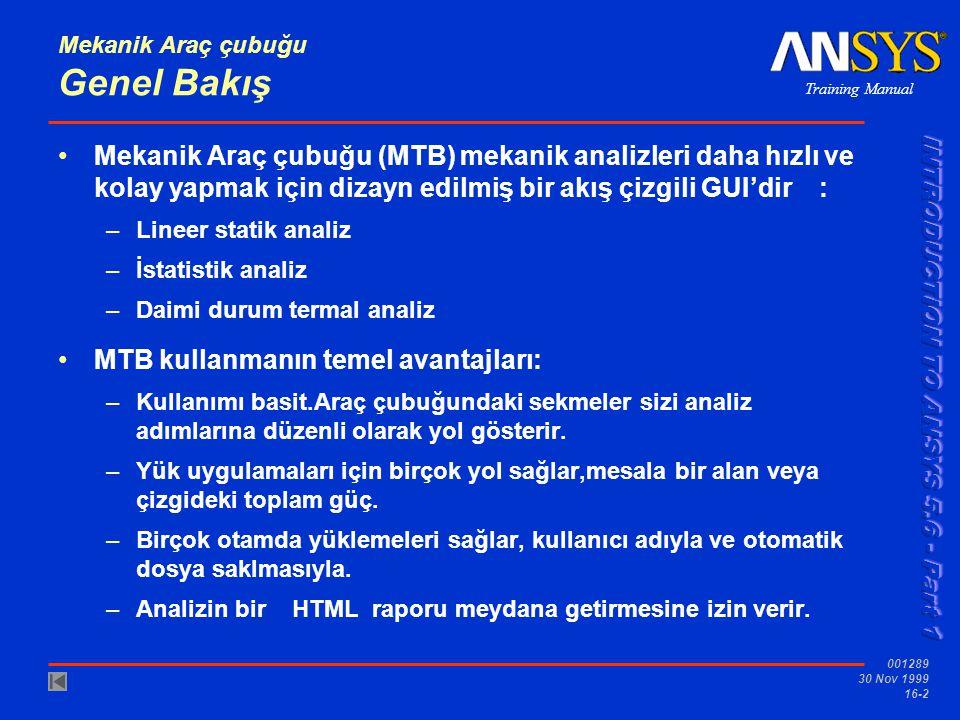 Training Manual 001289 30 Nov 1999 16-2 Mekanik Araç çubuğu Genel Bakış Mekanik Araç çubuğu (MTB) mekanik analizleri daha hızlı ve kolay yapmak için dizayn edilmiş bir akış çizgili GUI'dir : –Lineer statik analiz –İstatistik analiz –Daimi durum termal analiz MTB kullanmanın temel avantajları: –Kullanımı basit.Araç çubuğundaki sekmeler sizi analiz adımlarına düzenli olarak yol gösterir.