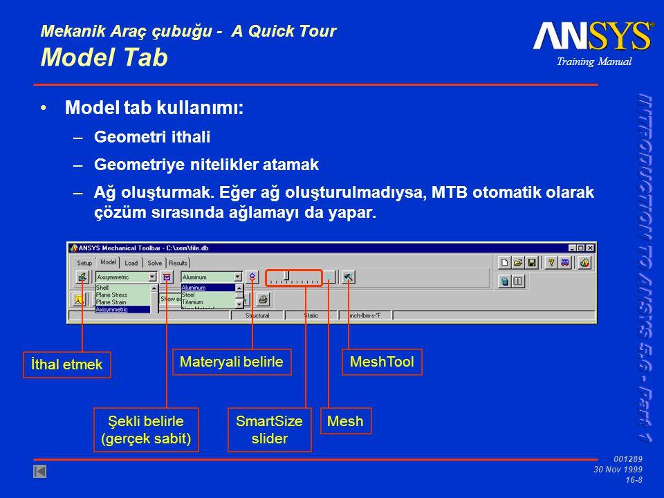 Training Manual 001289 30 Nov 1999 16-8 Mekanik Araç çubuğu - A Quick Tour Model Tab Model tab kullanımı: –Geometri ithali –Geometriye nitelikler atamak –Ağ oluşturmak.