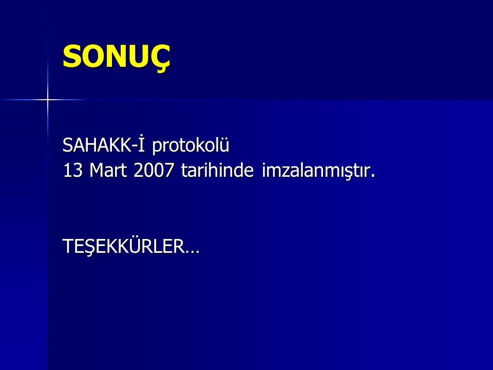 SONUÇ SAHAKK-İ protokolü 13 Mart 2007 tarihinde imzalanmıştır. TEŞEKKÜRLER…
