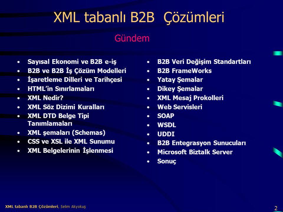 3 XML tabanlı B2B Çözümleri, Selim Akyokuş XML tabanlı B2B Çözümleri, Selim Akyokuş Sayısal Ekonomi PriceWaterHouseCoopers danışmanlık şirketine göre sayısal ekonomi (digital economy) olarak ta adlandırılan yeni ekonomiyi şekillendirecek 6 güç vardır : –Endüstri Yakınlaşması (Industry Convergence) –Elektronik İş (E-Business) –Bilgi Ekonomisi (Knowledge Economy) –İşletme Raporlama (Corporate Reporting) –En İyi İş Güçü için Rekabet (Competition for Best People) –Yeni Avrupa (New Europa) Bunlardan en önemlisi bilgi teknolojilerine dayanan elektronik iş'tir