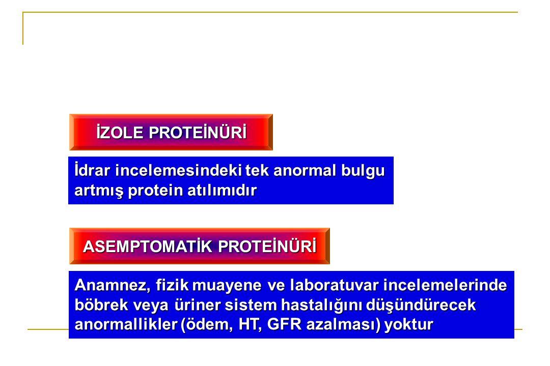 İZOLE PROTEİNÜRİ İdrar incelemesindeki tek anormal bulgu artmış protein atılımıdır ASEMPTOMATİK PROTEİNÜRİ Anamnez, fizik muayene ve laboratuvar incel