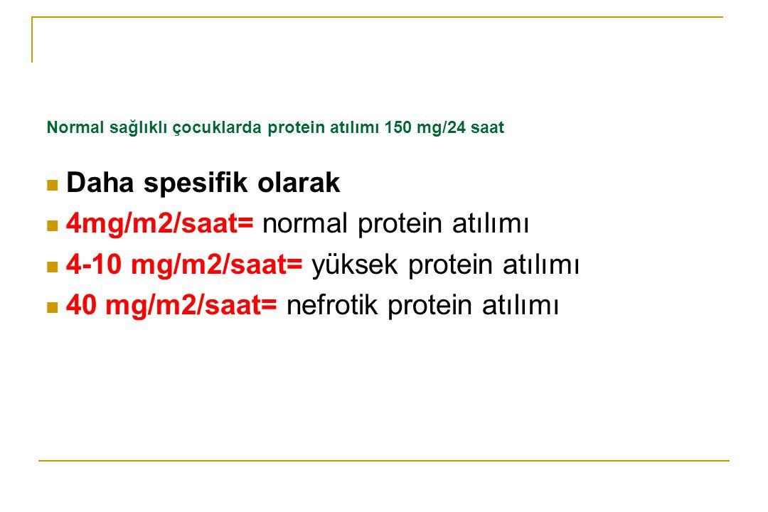 Normal sağlıklı çocuklarda protein atılımı 150 mg/24 saat Daha spesifik olarak 4mg/m2/saat= normal protein atılımı 4-10 mg/m2/saat= yüksek protein atı