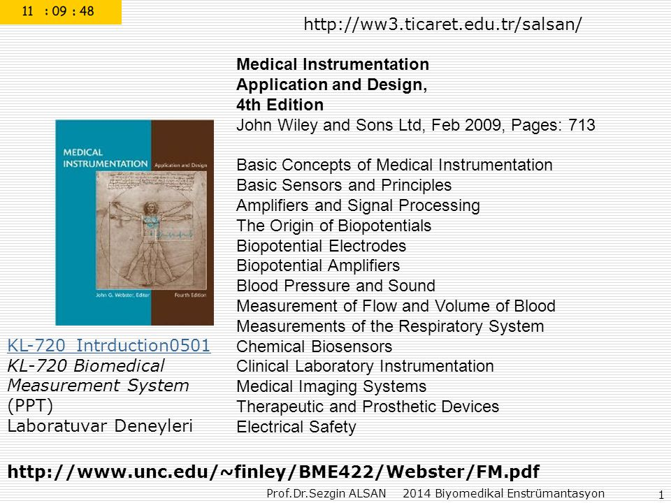 Prof.Dr.Sezgin ALSAN 2014 Biyomedikal Enstrümantasyon 1 Medical Instrumentation Application and Design, 4th Edition John Wiley and Sons Ltd, Feb 2009, Pages: 713 Basic Concepts of Medical Instrumentation Basic Sensors and Principles Amplifiers and Signal Processing The Origin of Biopotentials Biopotential Electrodes Biopotential Amplifiers Blood Pressure and Sound Measurement of Flow and Volume of Blood Measurements of the Respiratory System Chemical Biosensors Clinical Laboratory Instrumentation Medical Imaging Systems Therapeutic and Prosthetic Devices Electrical Safety http://www.unc.edu/~finley/BME422/Webster/FM.pdf http://ww3.ticaret.edu.tr/salsan/ KL-720_Intrduction0501 KL-720_Intrduction0501 KL-720 Biomedical Measurement System (PPT) Laboratuvar Deneyleri