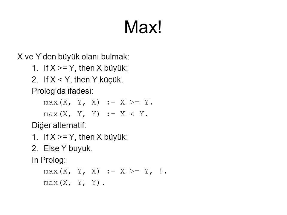 Max! X ve Y'den büyük olanı bulmak: 1.If X >= Y, then X büyük; 2.If X < Y, then Y küçük. Prolog'da ifadesi: max(X, Y, X) :- X >= Y. max(X, Y, Y) :- X