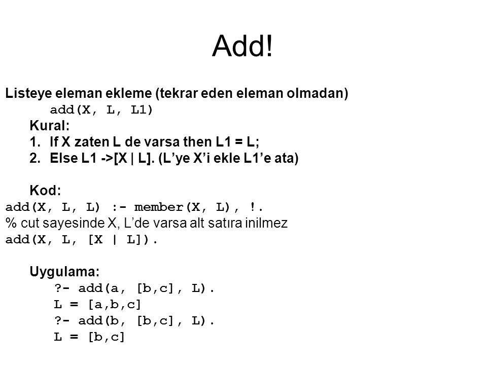 Add! Listeye eleman ekleme (tekrar eden eleman olmadan) add(X, L, L1) Kural: 1.If X zaten L de varsa then L1 = L; 2.Else L1 ->[X | L]. (L'ye X'i ekle