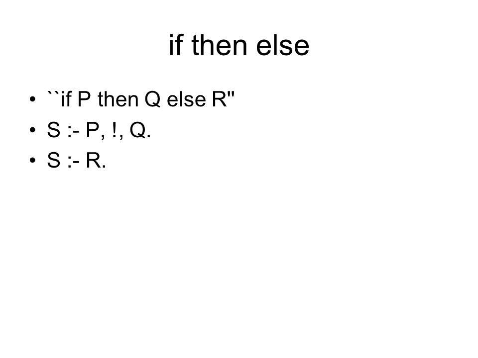if then else ``if P then Q else R'' S :- P, !, Q. S :- R.