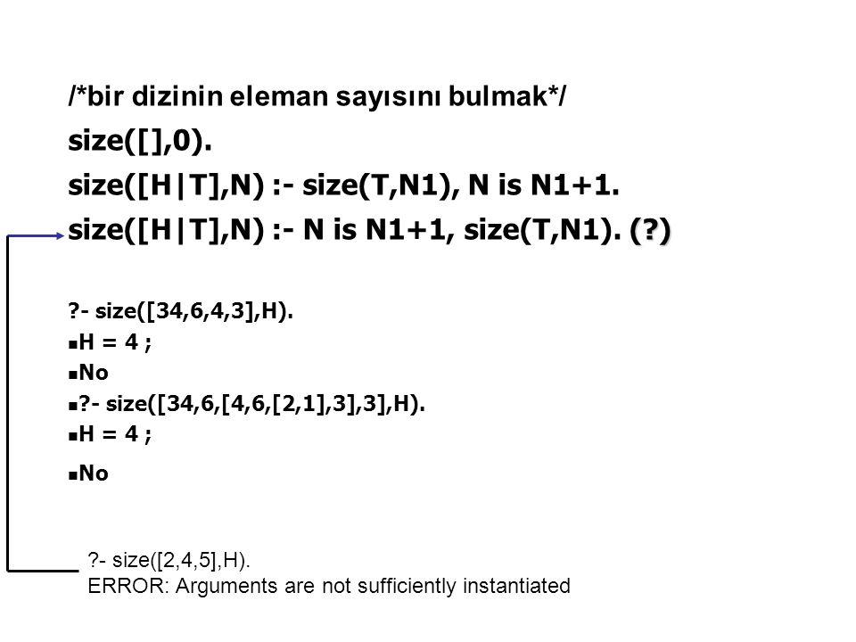 /*bir dizinin eleman sayısını bulmak*/ size([],0). size([H|T],N) :- size(T,N1), N is N1+1. (?) size([H|T],N) :- N is N1+1, size(T,N1). (?) ?- size([34