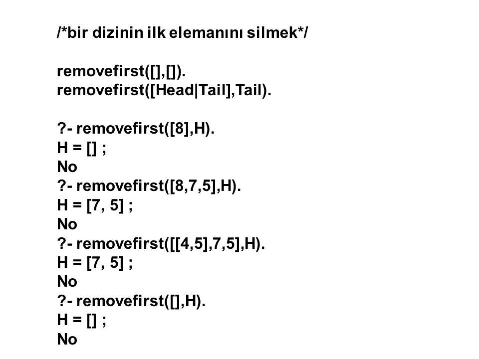 /*bir dizinin ilk elemanını silmek*/ removefirst([],[]). removefirst([Head|Tail],Tail). ?- removefirst([8],H). H = [] ; No ?- removefirst([8,7,5],H).