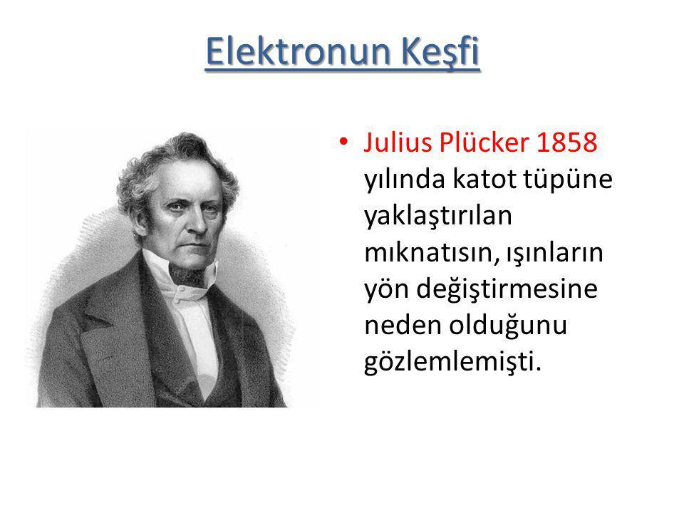 Julius Plücker 1858 yılında katot tüpüne yaklaştırılan mıknatısın, ışınların yön değiştirmesine neden olduğunu gözlemlemişti. Elektronun Keşfi