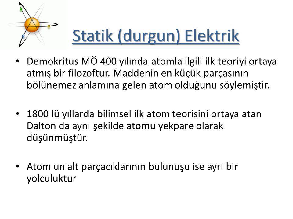 Statik (durgun) Elektrik Demokritus MÖ 400 yılında atomla ilgili ilk teoriyi ortaya atmış bir filozoftur. Maddenin en küçük parçasının bölünemez anlam